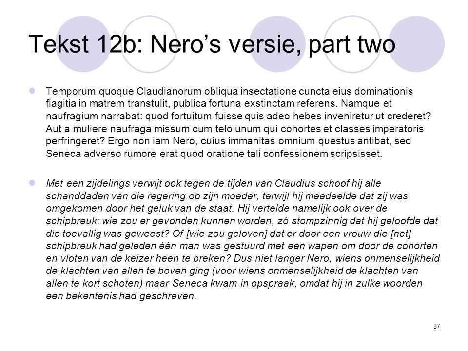 87 Tekst 12b: Nero's versie, part two Temporum quoque Claudianorum obliqua insectatione cuncta eius dominationis flagitia in matrem transtulit, publica fortuna exstinctam referens.