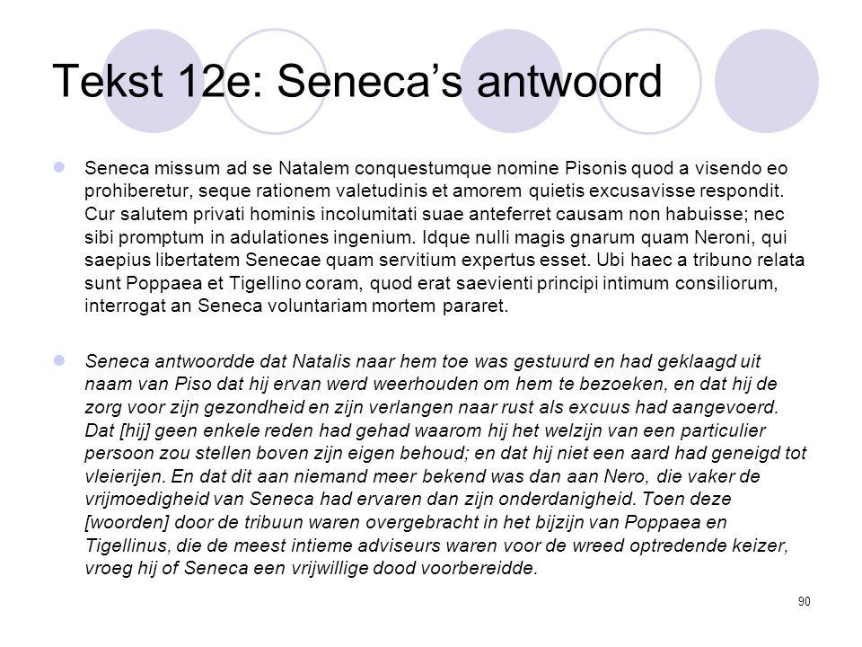 90 Tekst 12e: Seneca's antwoord Seneca missum ad se Natalem conquestumque nomine Pisonis quod a visendo eo prohiberetur, seque rationem valetudinis et amorem quietis excusavisse respondit.
