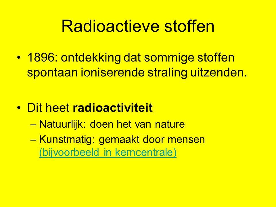 Radioactieve stoffen 1896: ontdekking dat sommige stoffen spontaan ioniserende straling uitzenden. Dit heet radioactiviteit –Natuurlijk: doen het van