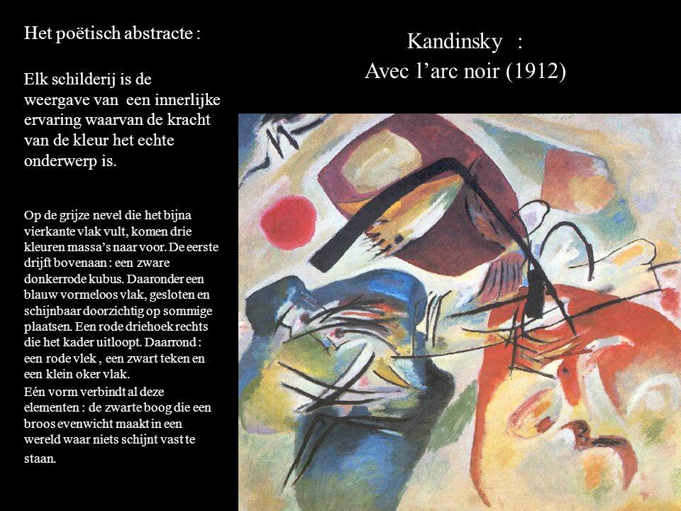 Kandinsky : Avec l'arc noir (1912) Het poëtisch abstracte : Elk schilderij is de weergave van een innerlijke ervaring waarvan de kracht van de kleur het echte onderwerp is.