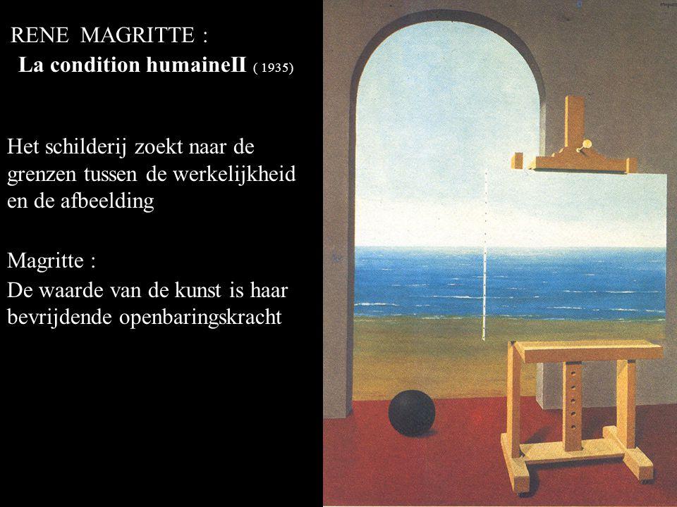 RENE MAGRITTE : La condition humaineII ( 1935) Het schilderij zoekt naar de grenzen tussen de werkelijkheid en de afbeelding Magritte : De waarde van de kunst is haar bevrijdende openbaringskracht