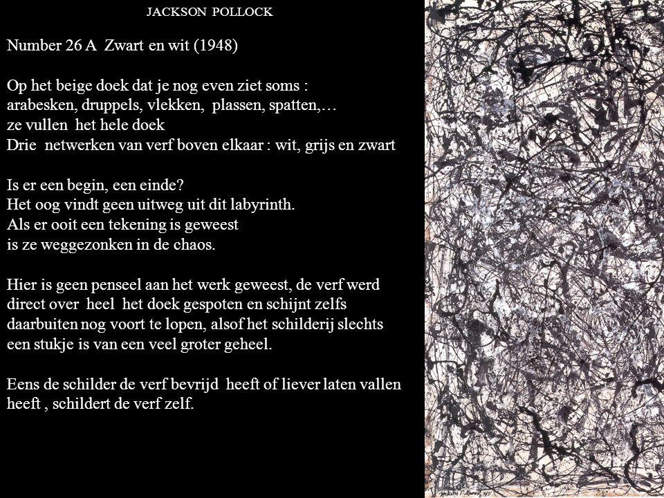 JACKSON POLLOCK Number 26 A Zwart en wit (1948) Op het beige doek dat je nog even ziet soms : arabesken, druppels, vlekken, plassen, spatten,… ze vullen het hele doek Drie netwerken van verf boven elkaar : wit, grijs en zwart Is er een begin, een einde.