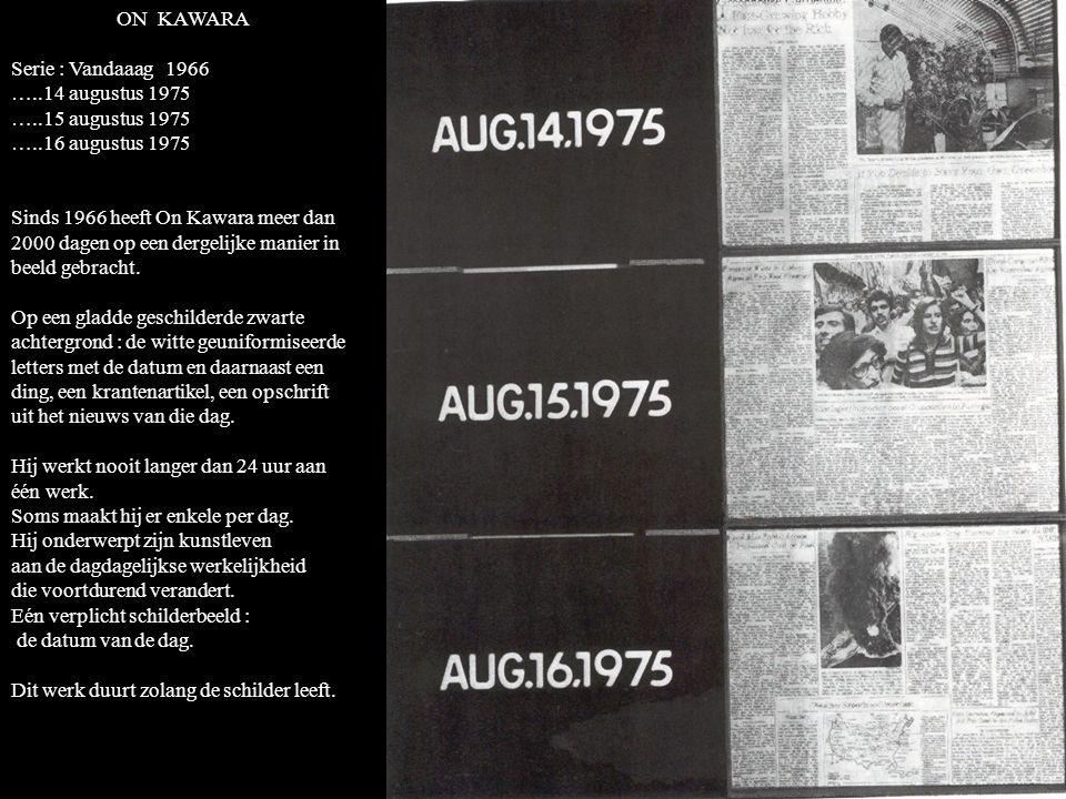 ON KAWARA Serie : Vandaaag 1966 …..14 augustus 1975 …..15 augustus 1975 …..16 augustus 1975 Sinds 1966 heeft On Kawara meer dan 2000 dagen op een dergelijke manier in beeld gebracht.