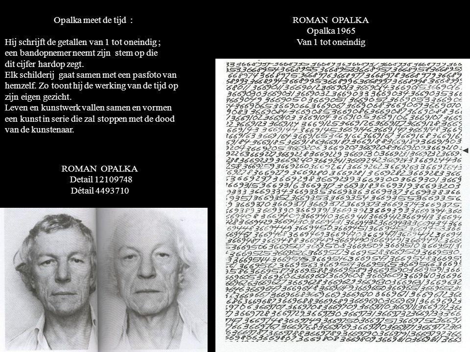 ROMAN OPALKA Opalka 1965 Van 1 tot oneindig Opalka meet de tijd : Hij schrijft de getallen van 1 tot oneindig ; een bandopnemer neemt zijn stem op die dit cijfer hardop zegt.
