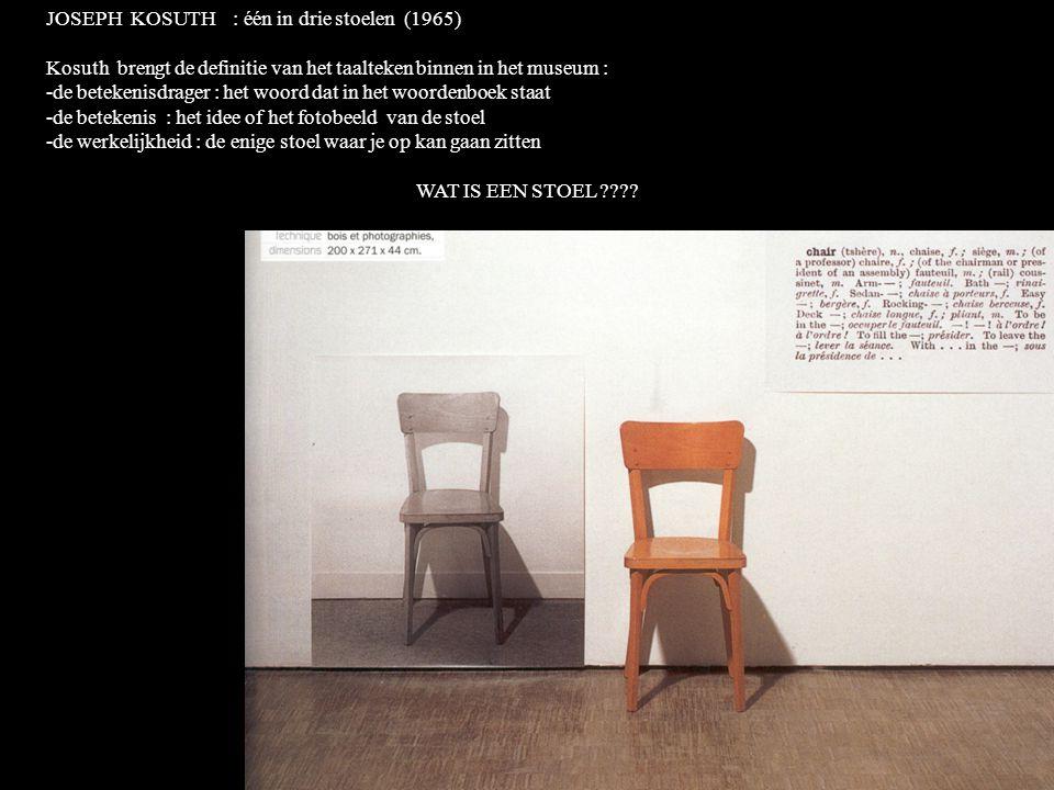 JOSEPH KOSUTH : één in drie stoelen (1965) Kosuth brengt de definitie van het taalteken binnen in het museum : -de betekenisdrager : het woord dat in het woordenboek staat -de betekenis : het idee of het fotobeeld van de stoel -de werkelijkheid : de enige stoel waar je op kan gaan zitten WAT IS EEN STOEL ????