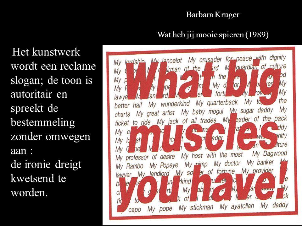 Barbara Kruger Wat heb jij mooie spieren (1989) Het kunstwerk wordt een reclame slogan; de toon is autoritair en spreekt de bestemmeling zonder omwegen aan : de ironie dreigt kwetsend te worden.