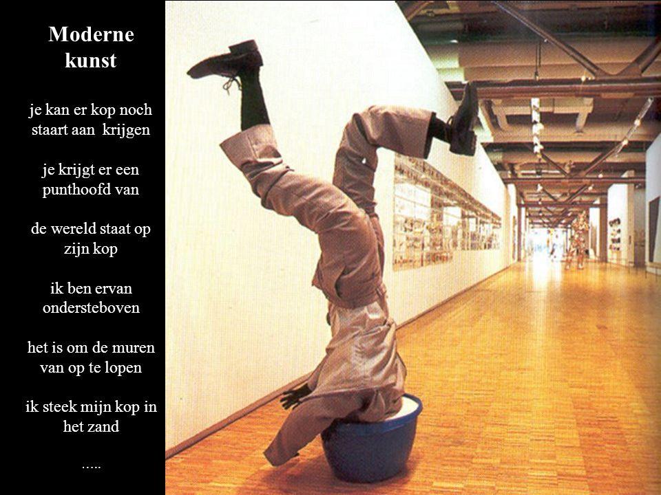 Moderne kunst je kan er kop noch staart aan krijgen je krijgt er een punthoofd van de wereld staat op zijn kop ik ben ervan ondersteboven het is om de muren van op te lopen ik steek mijn kop in het zand …..