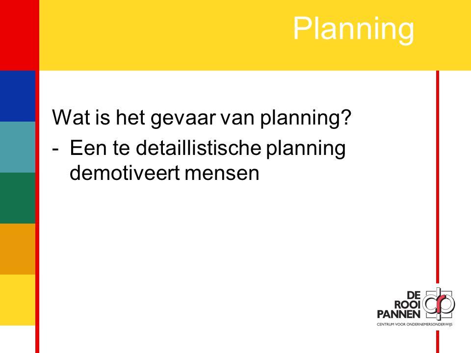 5 Planning Wat is het gevaar van planning? -Een te detaillistische planning demotiveert mensen