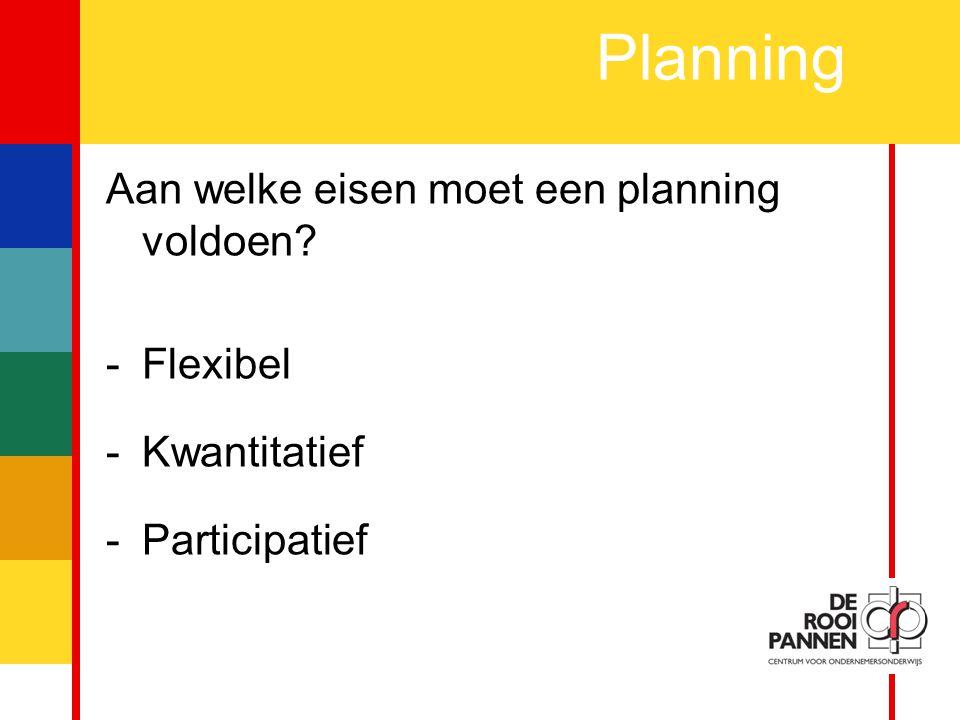 6 Planning Aan welke eisen moet een planning voldoen? -Flexibel -Kwantitatief -Participatief