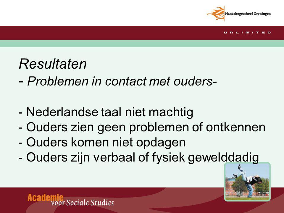 Resultaten - Problemen in contact met ouders- - Nederlandse taal niet machtig - Ouders zien geen problemen of ontkennen - Ouders komen niet opdagen -