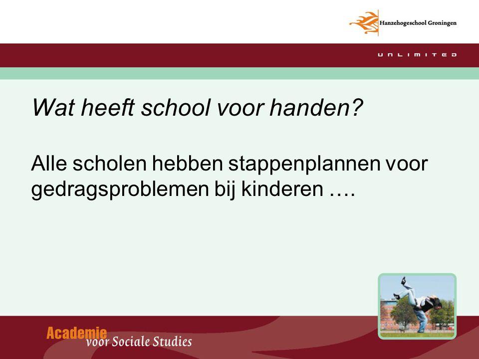 Wat heeft school voor handen? Alle scholen hebben stappenplannen voor gedragsproblemen bij kinderen ….