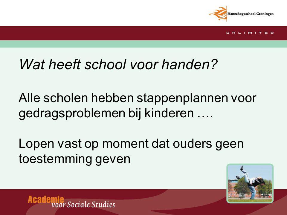 Wat heeft school voor handen? Alle scholen hebben stappenplannen voor gedragsproblemen bij kinderen …. Lopen vast op moment dat ouders geen toestemmin
