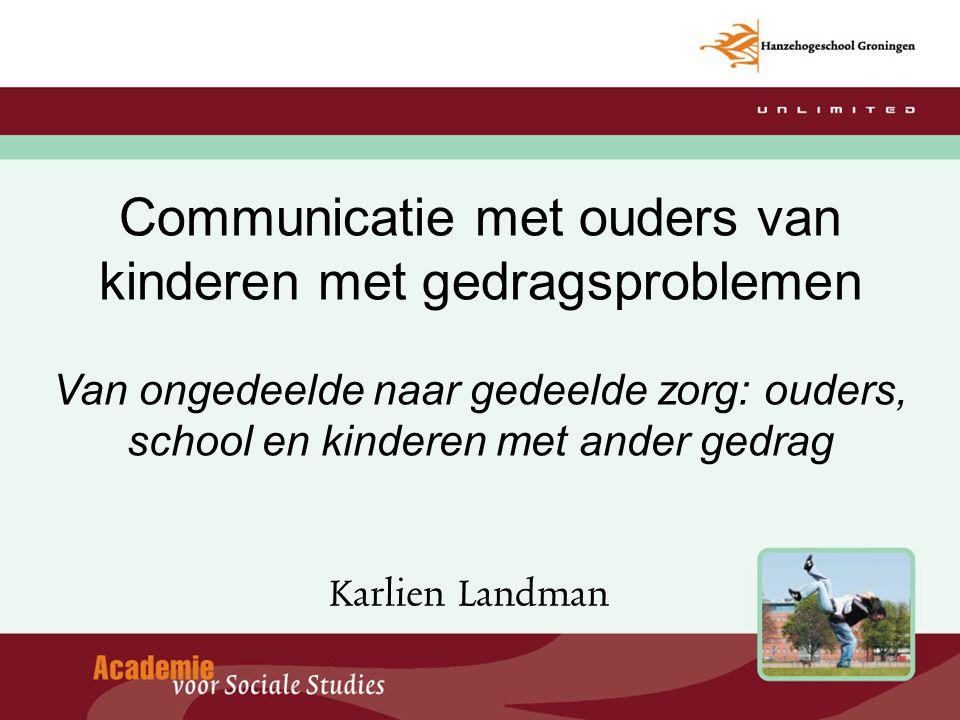 Communicatie met ouders van kinderen met gedragsproblemen Van ongedeelde naar gedeelde zorg: ouders, school en kinderen met ander gedrag Karlien Landm