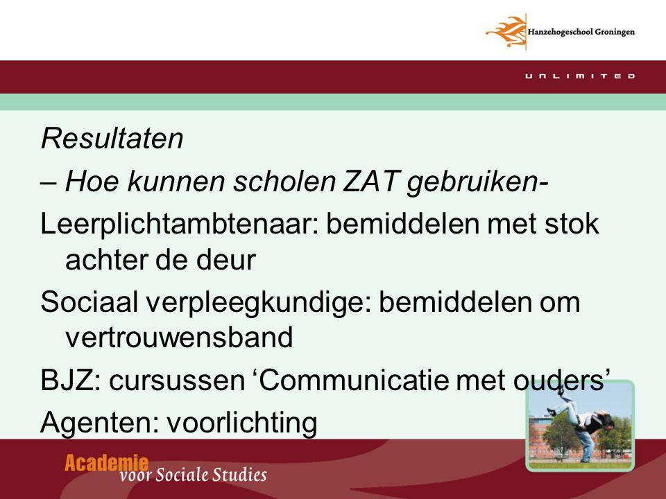 Resultaten – Hoe kunnen scholen ZAT gebruiken- Leerplichtambtenaar: bemiddelen met stok achter de deur Sociaal verpleegkundige: bemiddelen om vertrouw
