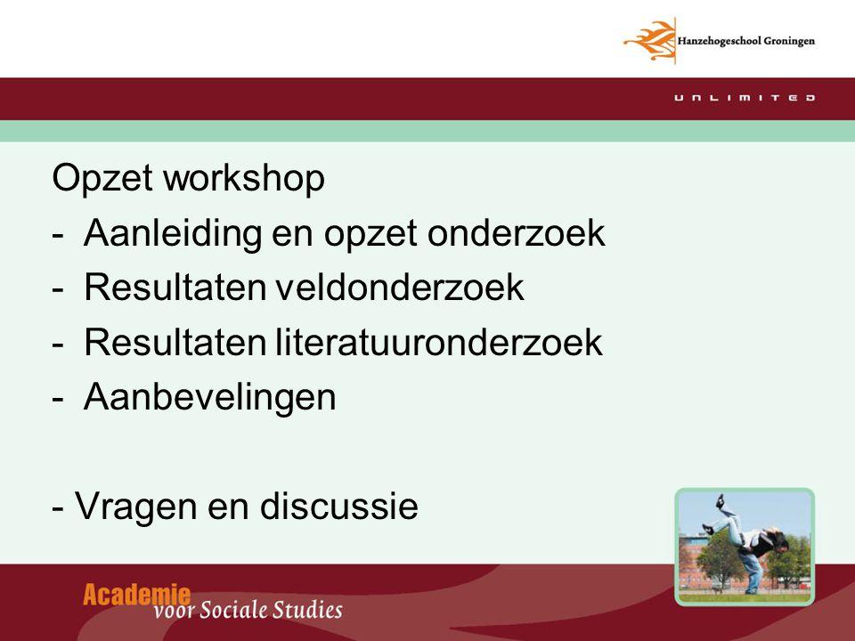 Opzet workshop -Aanleiding en opzet onderzoek -Resultaten veldonderzoek -Resultaten literatuuronderzoek -Aanbevelingen - Vragen en discussie