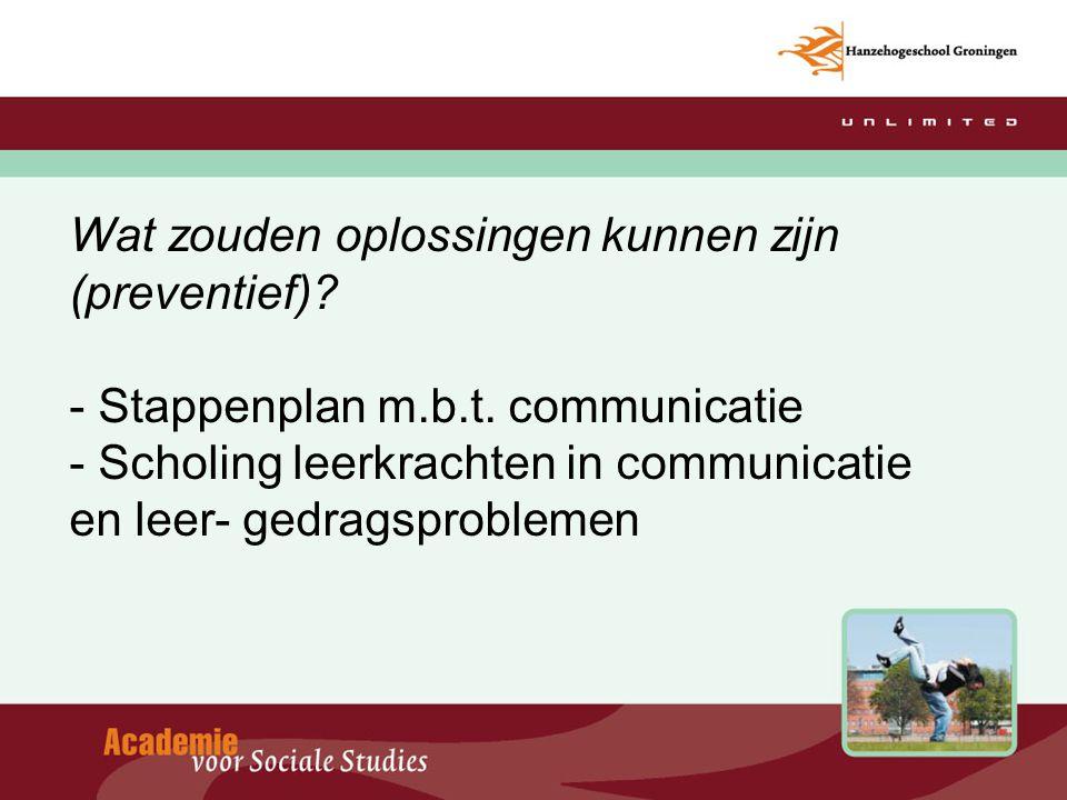 Wat zouden oplossingen kunnen zijn (preventief)? - Stappenplan m.b.t. communicatie - Scholing leerkrachten in communicatie en leer- gedragsproblemen