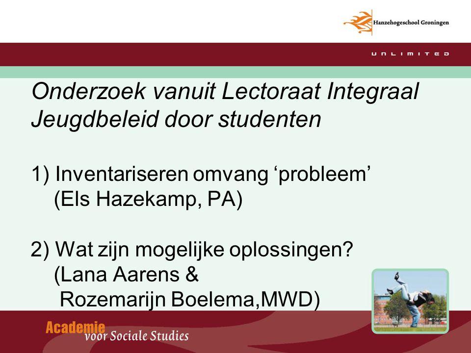 Onderzoek vanuit Lectoraat Integraal Jeugdbeleid door studenten 1) Inventariseren omvang 'probleem' (Els Hazekamp, PA) 2) Wat zijn mogelijke oplossing