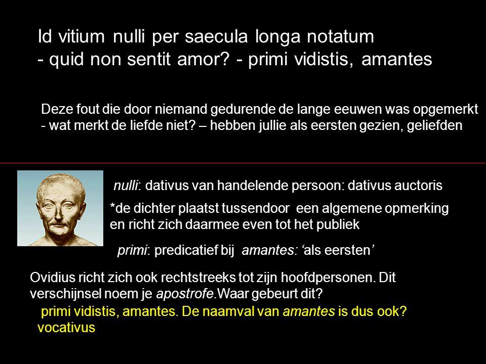 Id vitium nulli per saecula longa notatum - quid non sentit amor? - primi vidistis, amantes nulli: dativus van handelende persoon: dativus auctoris De