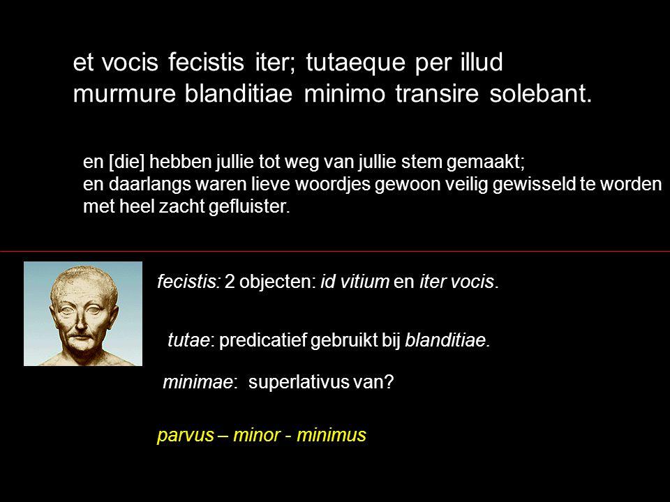 et vocis fecistis iter; tutaeque per illud murmure blanditiae minimo transire solebant. en [die] hebben jullie tot weg van jullie stem gemaakt; en daa
