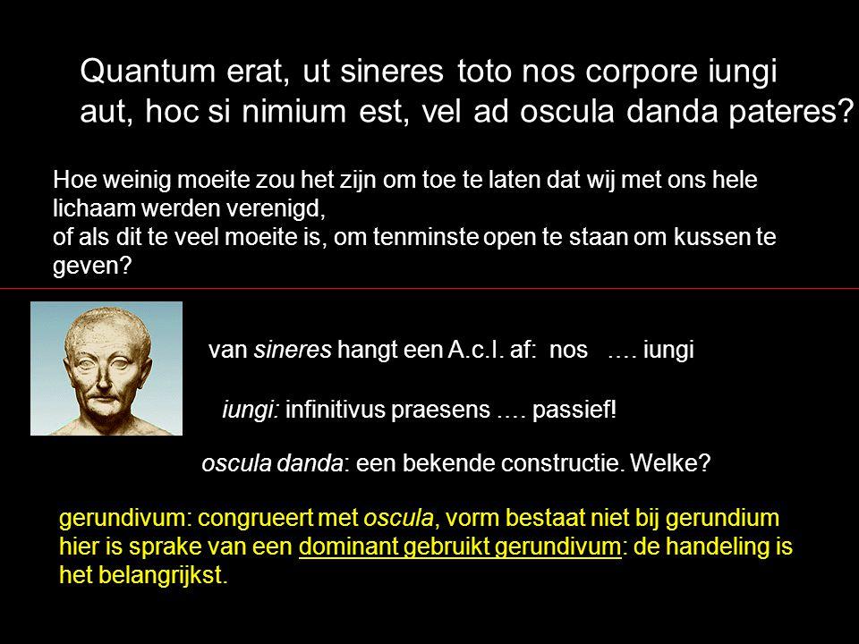 Quantum erat, ut sineres toto nos corpore iungi aut, hoc si nimium est, vel ad oscula danda pateres? Hoe weinig moeite zou het zijn om toe te laten da