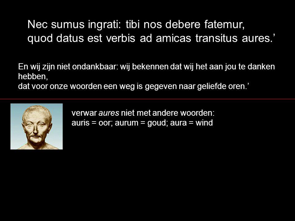 Nec sumus ingrati: tibi nos debere fatemur, quod datus est verbis ad amicas transitus aures.' En wij zijn niet ondankbaar: wij bekennen dat wij het aa
