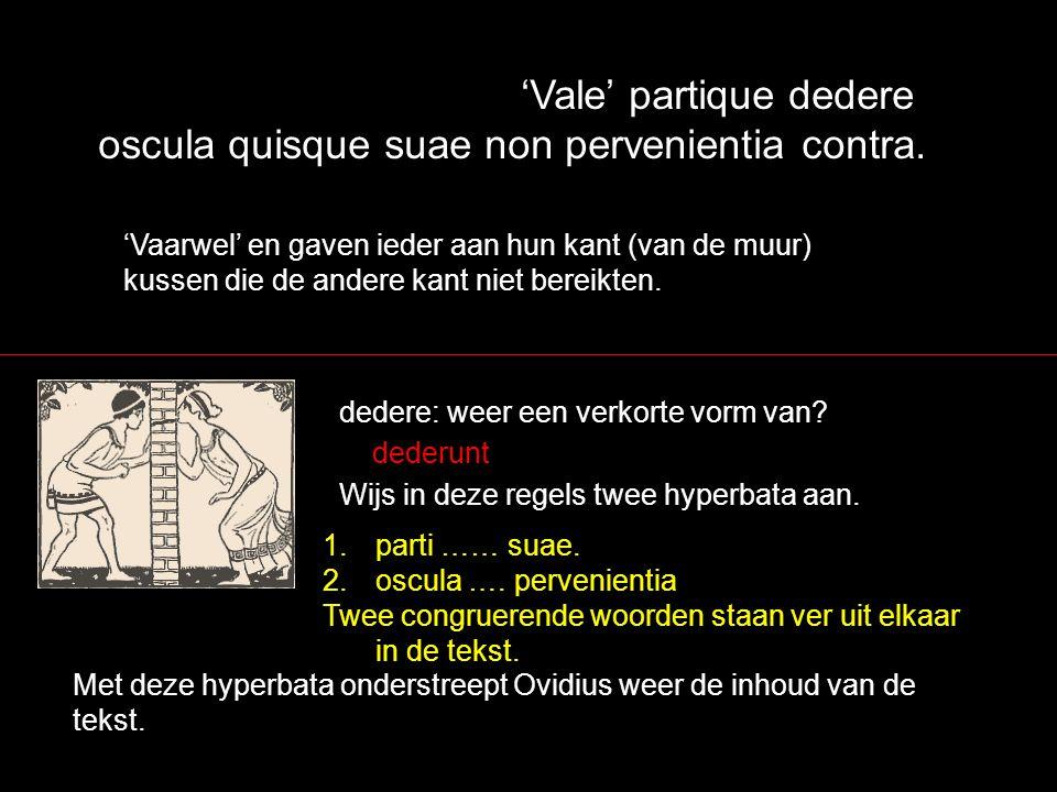 'Vale' partique dedere oscula quisque suae non pervenientia contra. 'Vaarwel' en gaven ieder aan hun kant (van de muur) kussen die de andere kant niet