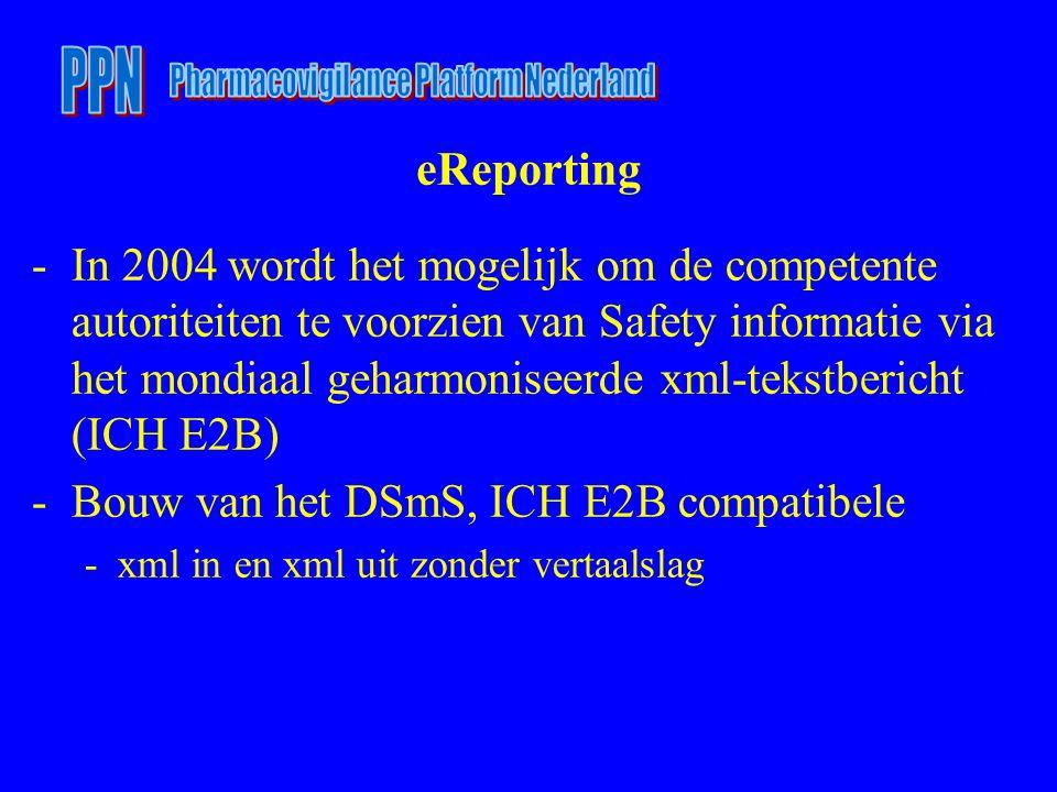 eReporting -In 2004 wordt het mogelijk om de competente autoriteiten te voorzien van Safety informatie via het mondiaal geharmoniseerde xml-tekstbericht (ICH E2B) -Bouw van het DSmS, ICH E2B compatibele -xml in en xml uit zonder vertaalslag