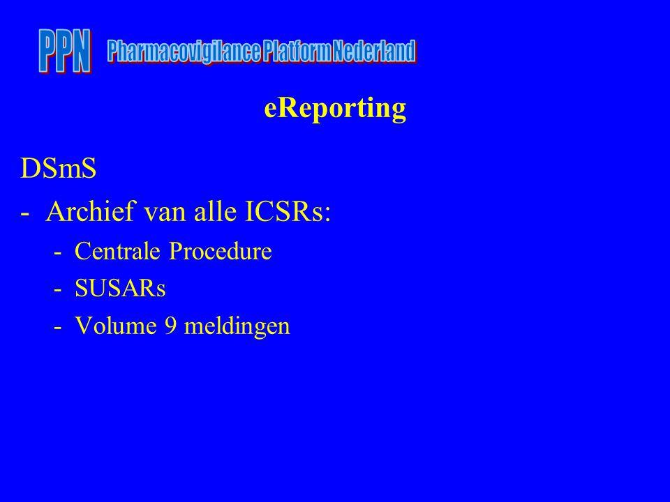 eReporting DSmS -Archief van alle ICSRs: -Centrale Procedure -SUSARs -Volume 9 meldingen