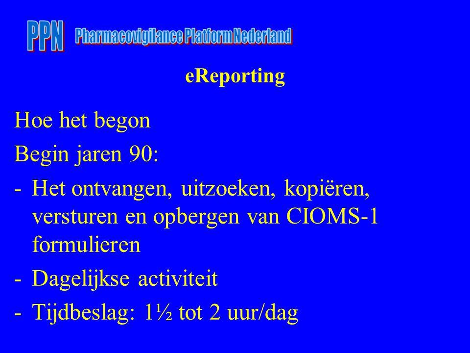 eReporting Hoe het begon Begin jaren 90: -Het ontvangen, uitzoeken, kopiëren, versturen en opbergen van CIOMS-1 formulieren -Dagelijkse activiteit -Ti