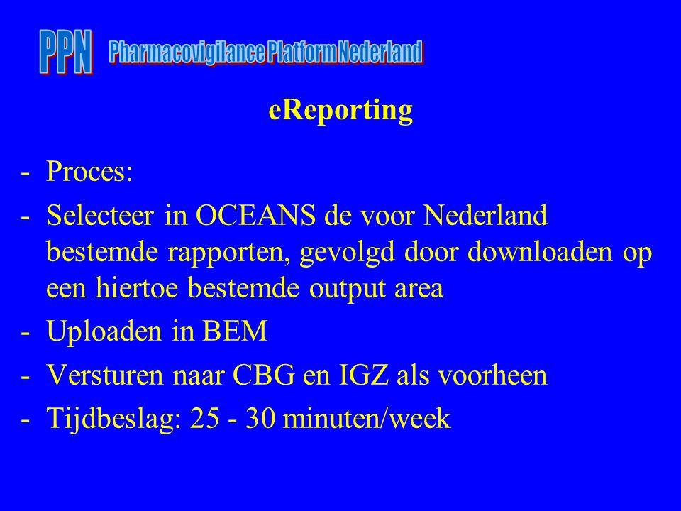 eReporting -Proces: -Selecteer in OCEANS de voor Nederland bestemde rapporten, gevolgd door downloaden op een hiertoe bestemde output area -Uploaden in BEM -Versturen naar CBG en IGZ als voorheen -Tijdbeslag: 25 - 30 minuten/week