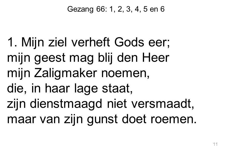 Gezang 66: 1, 2, 3, 4, 5 en 6 1. Mijn ziel verheft Gods eer; mijn geest mag blij den Heer mijn Zaligmaker noemen, die, in haar lage staat, zijn dienst