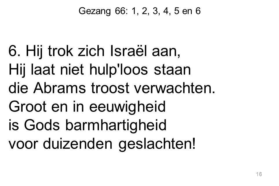Gezang 66: 1, 2, 3, 4, 5 en 6 6. Hij trok zich Israël aan, Hij laat niet hulp'loos staan die Abrams troost verwachten. Groot en in eeuwigheid is Gods