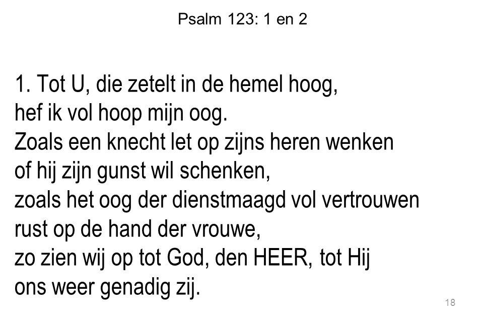 Psalm 123: 1 en 2 1. Tot U, die zetelt in de hemel hoog, hef ik vol hoop mijn oog. Zoals een knecht let op zijns heren wenken of hij zijn gunst wil sc