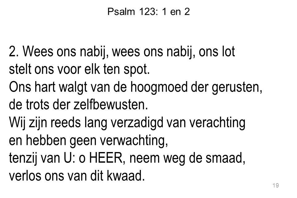 Psalm 123: 1 en 2 2. Wees ons nabij, wees ons nabij, ons lot stelt ons voor elk ten spot. Ons hart walgt van de hoogmoed der gerusten, de trots der ze