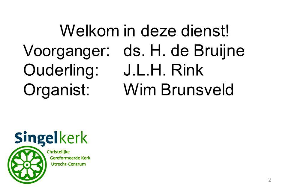 2 Welkom in deze dienst! Voorganger :ds. H. de Bruijne Ouderling:J.L.H. Rink Organist: Wim Brunsveld