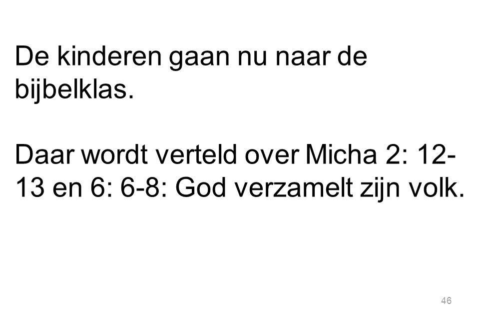 46 De kinderen gaan nu naar de bijbelklas. Daar wordt verteld over Micha 2: 12- 13 en 6: 6-8: God verzamelt zijn volk.