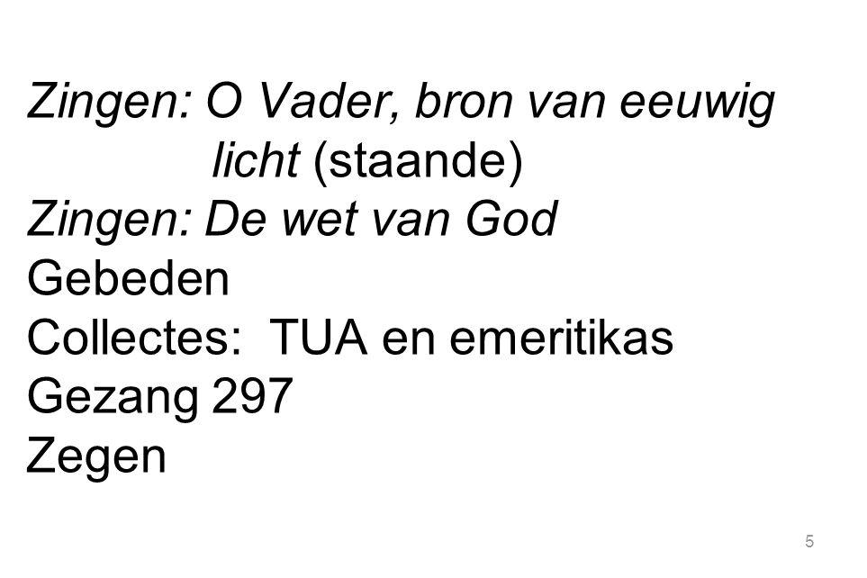 Zingen: O Vader, bron van eeuwig licht (staande) Zingen: De wet van God Gebeden Collectes: TUA en emeritikas Gezang 297 Zegen 5