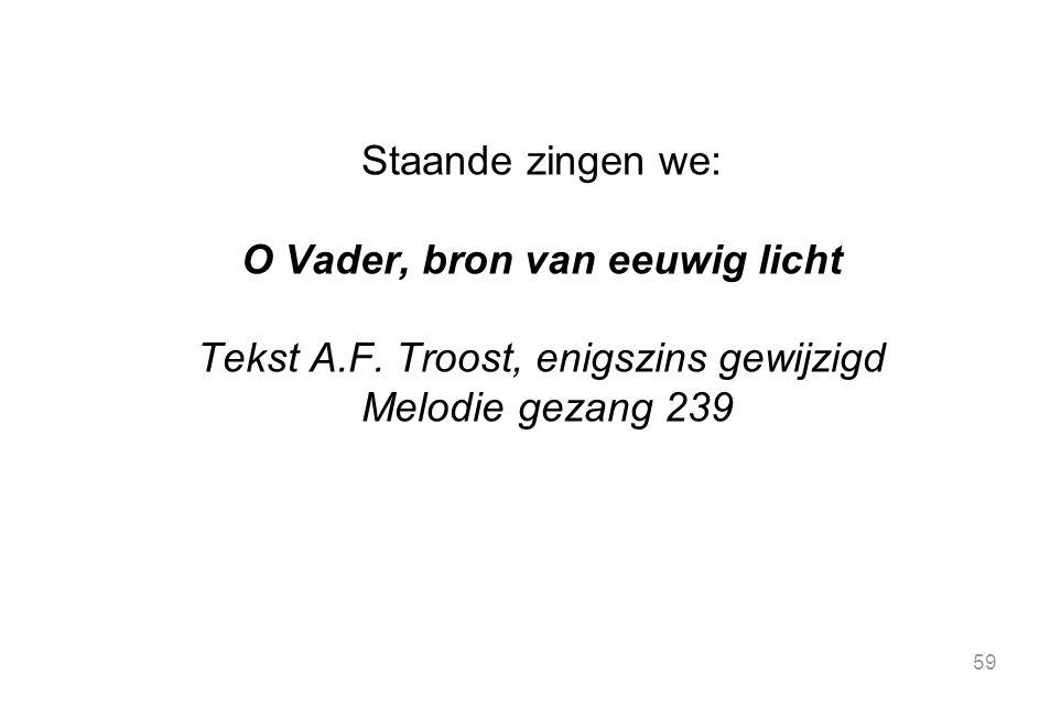 59 Staande zingen we: O Vader, bron van eeuwig licht Tekst A.F. Troost, enigszins gewijzigd Melodie gezang 239