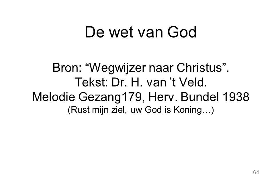 """64 De wet van God Bron: """"Wegwijzer naar Christus"""". Tekst: Dr. H. van 't Veld. Melodie Gezang179, Herv. Bundel 1938 (Rust mijn ziel, uw God is Koning…)"""