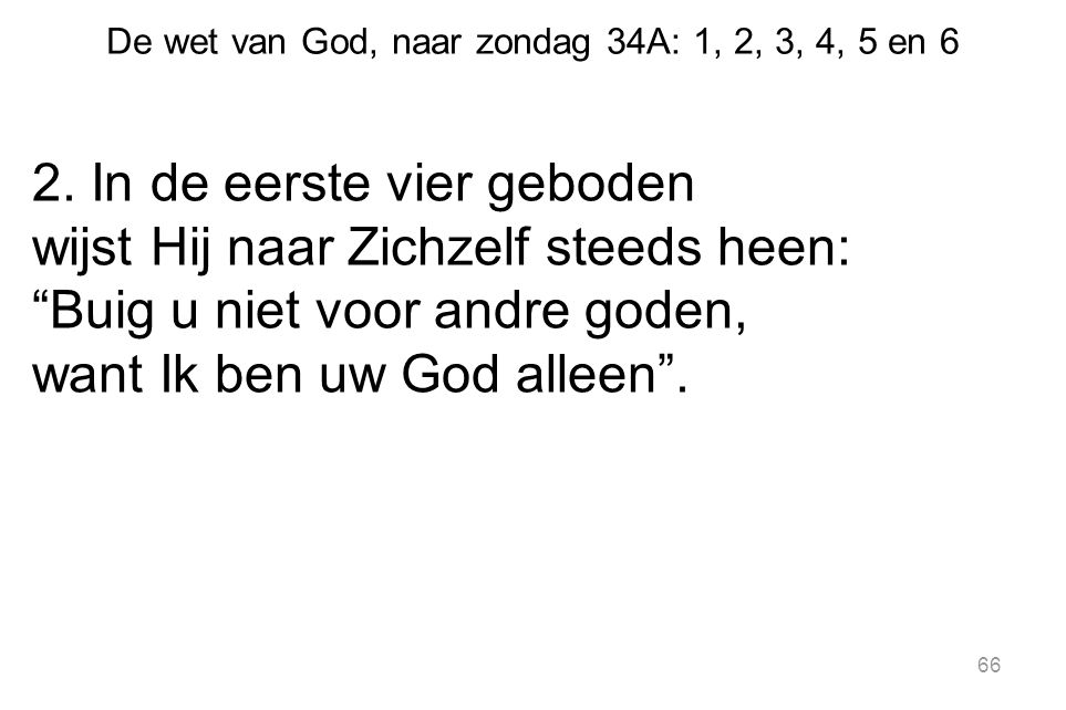"""De wet van God, naar zondag 34A: 1, 2, 3, 4, 5 en 6 2. In de eerste vier geboden wijst Hij naar Zichzelf steeds heen: """"Buig u niet voor andre goden, w"""