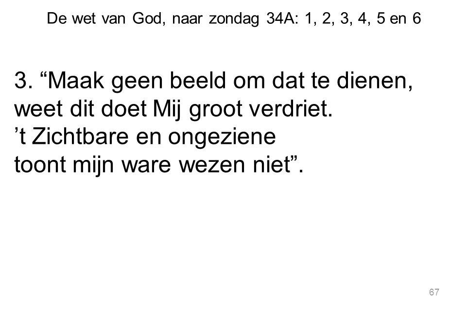 """De wet van God, naar zondag 34A: 1, 2, 3, 4, 5 en 6 3. """"Maak geen beeld om dat te dienen, weet dit doet Mij groot verdriet. 't Zichtbare en ongeziene"""
