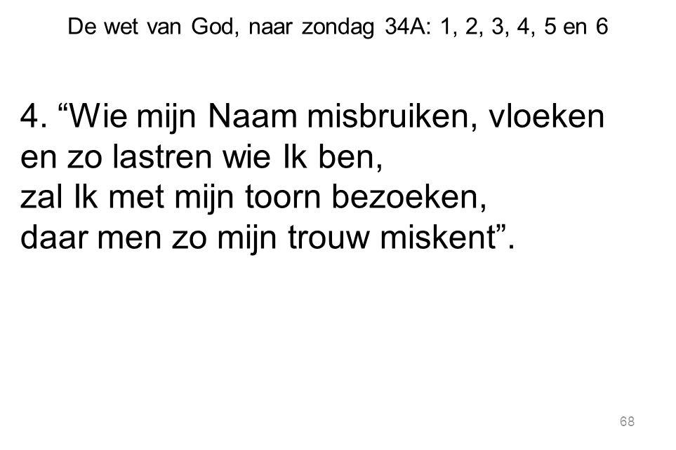 """De wet van God, naar zondag 34A: 1, 2, 3, 4, 5 en 6 4. """"Wie mijn Naam misbruiken, vloeken en zo lastren wie Ik ben, zal Ik met mijn toorn bezoeken, da"""