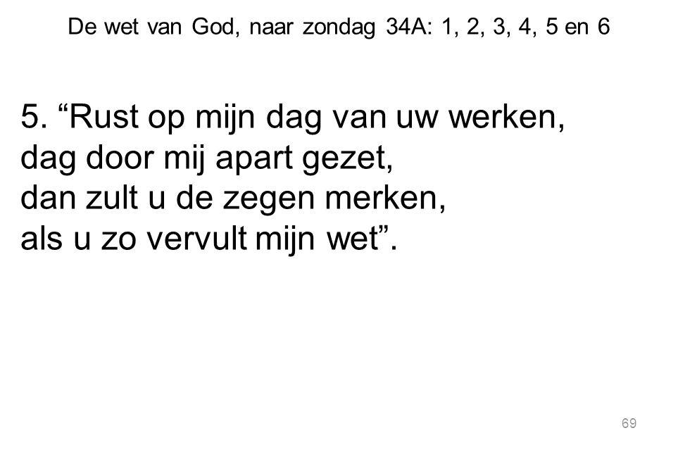 """De wet van God, naar zondag 34A: 1, 2, 3, 4, 5 en 6 5. """"Rust op mijn dag van uw werken, dag door mij apart gezet, dan zult u de zegen merken, als u zo"""