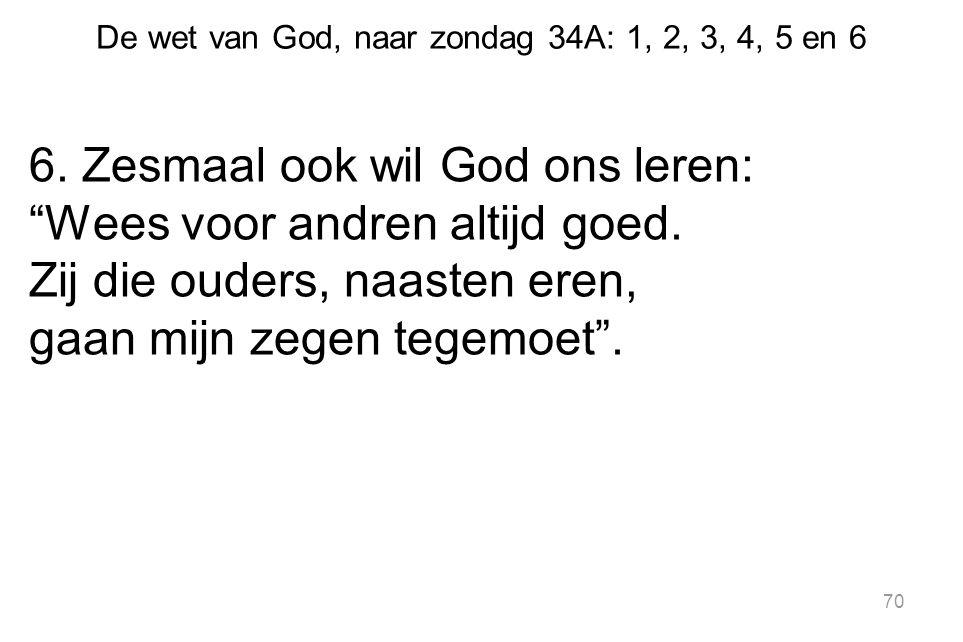 """De wet van God, naar zondag 34A: 1, 2, 3, 4, 5 en 6 6. Zesmaal ook wil God ons leren: """"Wees voor andren altijd goed. Zij die ouders, naasten eren, gaa"""
