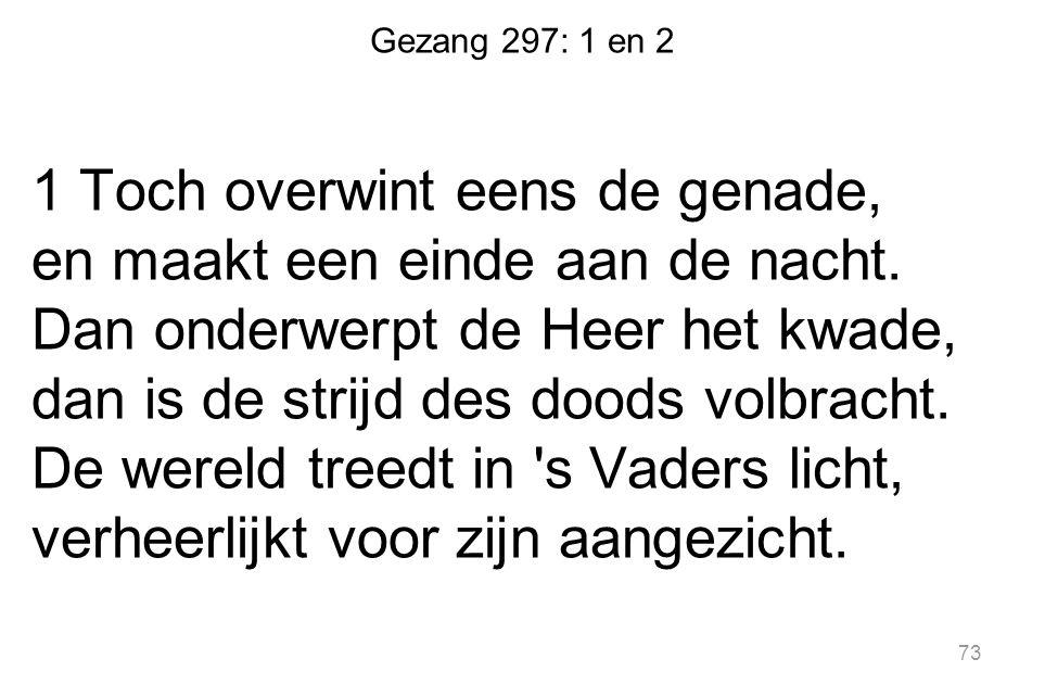 73 Gezang 297: 1 en 2 1 Toch overwint eens de genade, en maakt een einde aan de nacht.