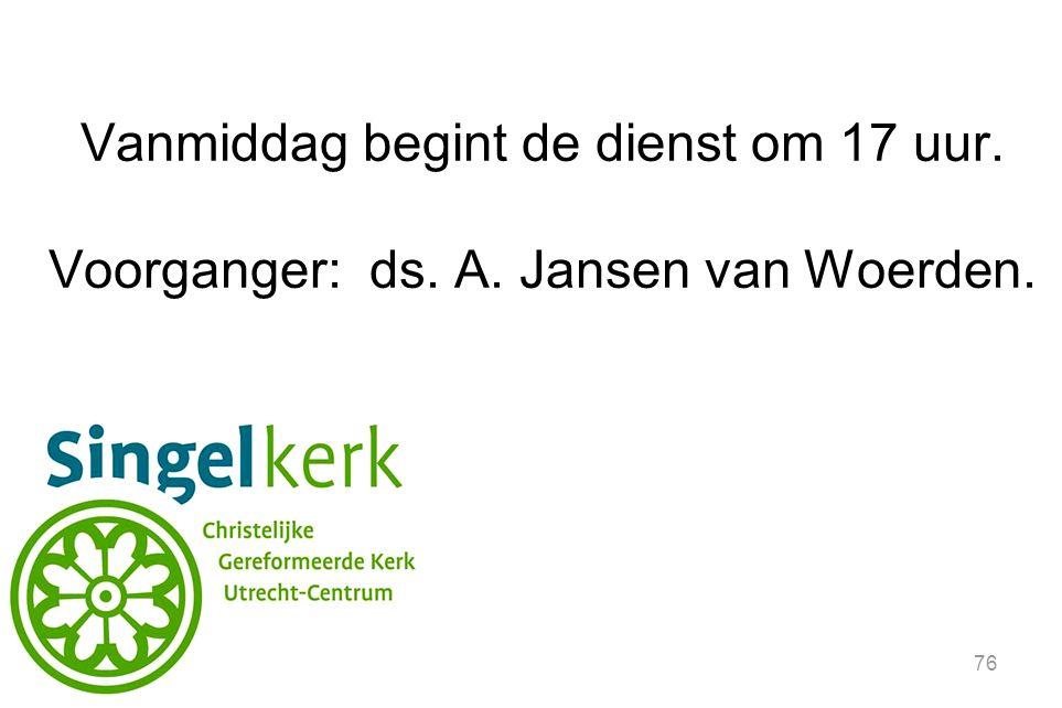 76 Vanmiddag begint de dienst om 17 uur. Voorganger: ds. A. Jansen van Woerden.