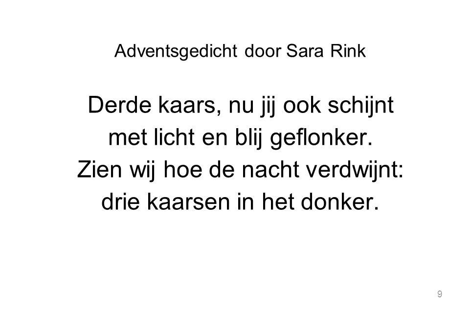 9 Adventsgedicht door Sara Rink Derde kaars, nu jij ook schijnt met licht en blij geflonker. Zien wij hoe de nacht verdwijnt: drie kaarsen in het donk