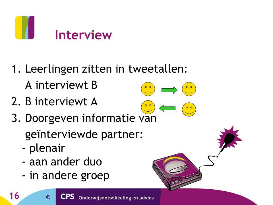 16 Interview 1. Leerlingen zitten in tweetallen: A interviewt B 2. B interviewt A 3. Doorgeven informatie van geïnterviewde partner: - plenair - aan a