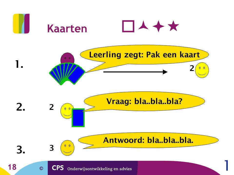 18 Kaarten  1. Leerling zegt: Pak een kaart 2 2. 2 Vraag: bla..bla..bla? 3. 3 Antwoord: bla..bla..bla. 1