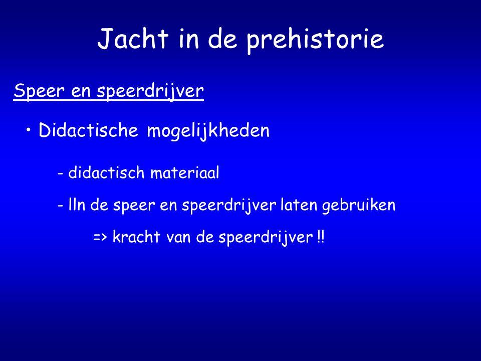 Jacht in de prehistorie Speer en speerdrijver Didactische mogelijkheden - didactisch materiaal - lln de speer en speerdrijver laten gebruiken => kracht van de speerdrijver !!